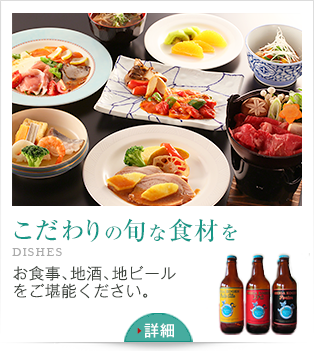 こだわりの旬な食材を DISHES お食事、地酒、地ビールをご堪能ください。